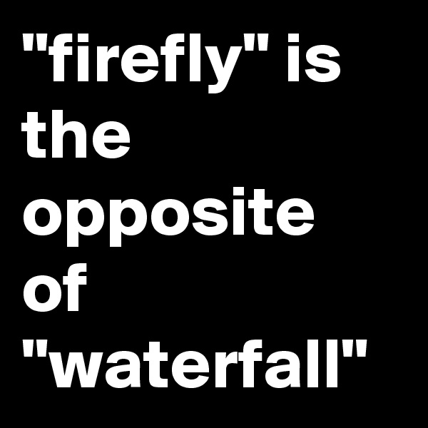 """firefly"" is the opposite of ""waterfall"""