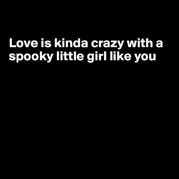 Love is kinda crazy with a  spooky little girl like you
