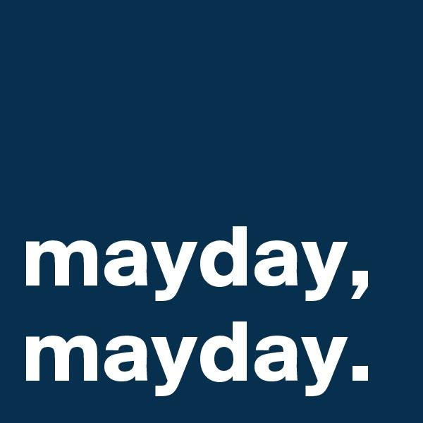 mayday, mayday.