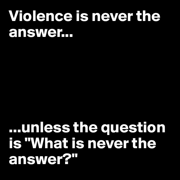 """Violence is never the answer...      ...unless the question is """"What is never the answer?"""""""