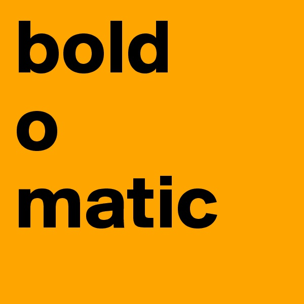 bold o matic