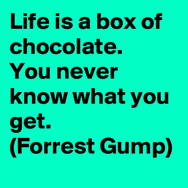 Life is a box of chocolate. You never know what you get. (Forrest Gump)