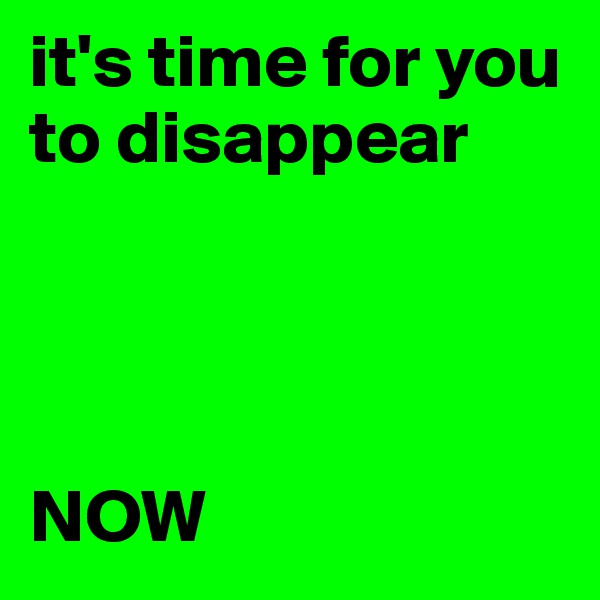 it's time for you to disappear     NOW