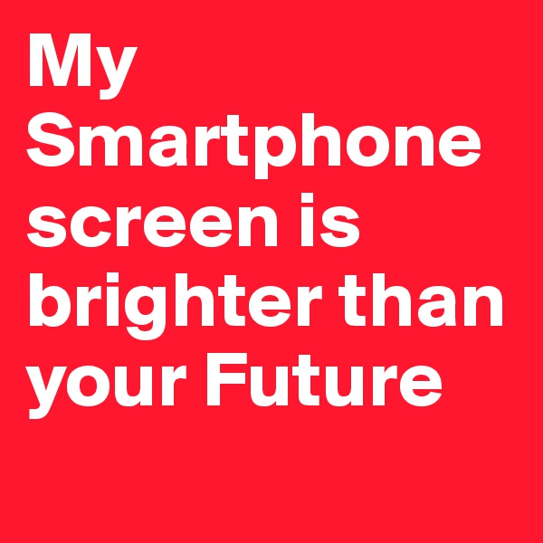 My Smartphonescreen is brighter than your Future