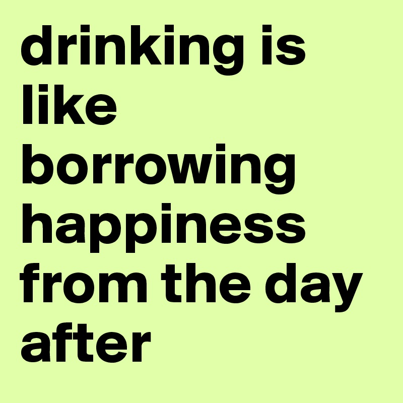 drinking is like borrowing happiness from the day after