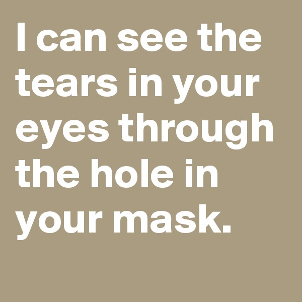 I can see the tears in your eyes through the hole in your mask.