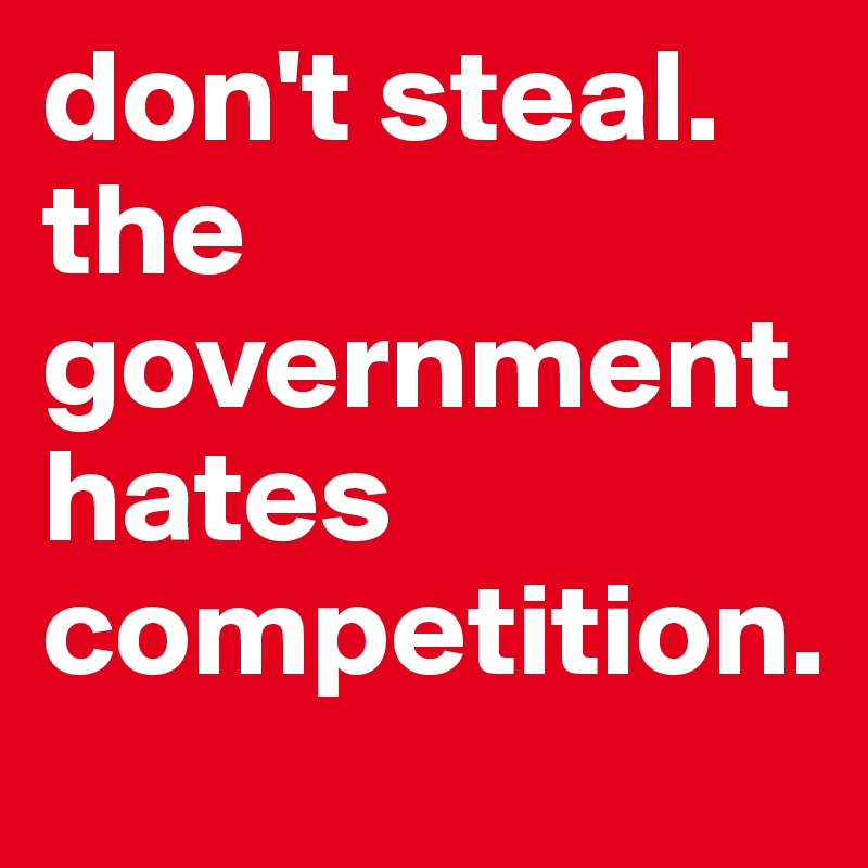 don't steal. the government hates competition.
