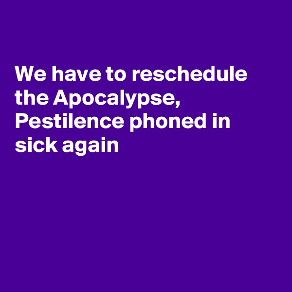 We have to reschedule the Apocalypse,  Pestilence phoned in sick again
