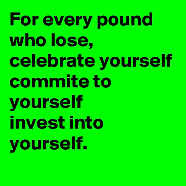 For every pound who lose, celebrate yourself commite to yourself invest into yourself.