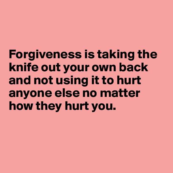 Forgiveness is taking the knife out your own back and not using it to hurt anyone else no matter how they hurt you.