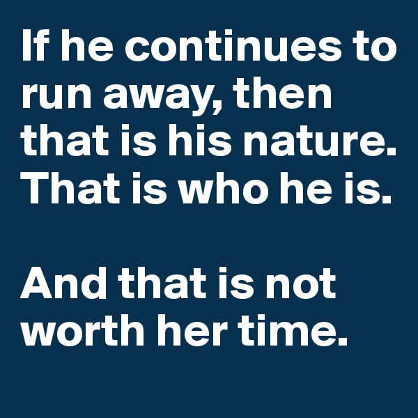 If he continues to run away, then that is his nature. That is who he is.   And that is not worth her time.