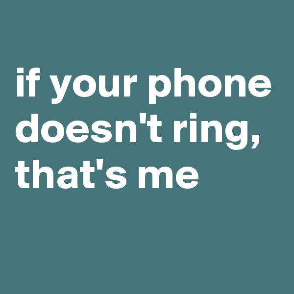 if your phone doesn't ring, that's me