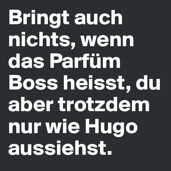 Bringt auch nichts, wenn das Parfüm Boss heisst, du aber trotzdem nur wie Hugo aussiehst.