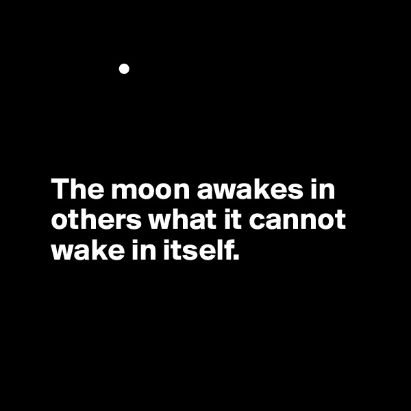 •                   The moon awakes in            others what it cannot       wake in itself.