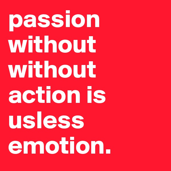 passion without without action is usless emotion.
