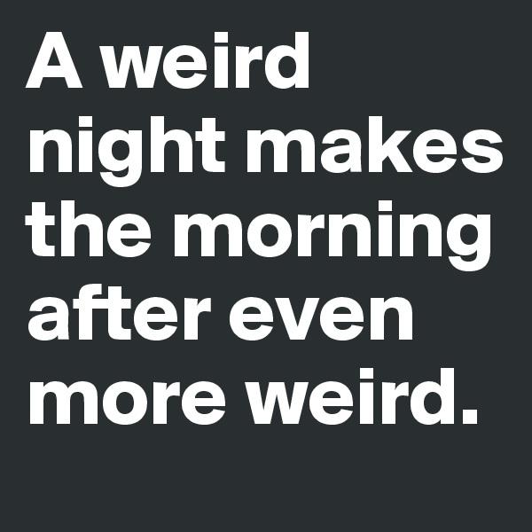 A weird night makes the morning after even more weird.