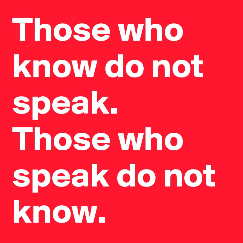 Those who know do not speak. Those who speak do not know.