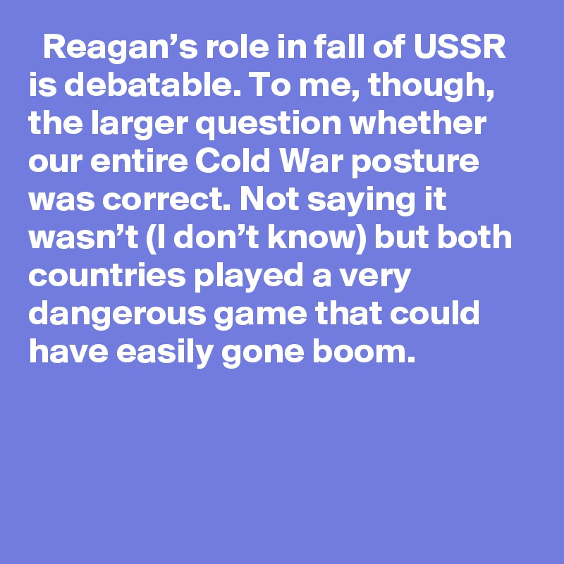 Reagan's role in fall of USSR is debatable. To me, though, the larger question whether our entire Cold War posture was correct. Not saying it wasn't (I don't know) but both countries played a very dangerous game that could have easily gone boom.