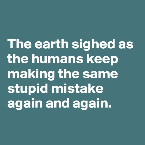 The earth sighed as the humans keep making the same stupid mistake again and again.