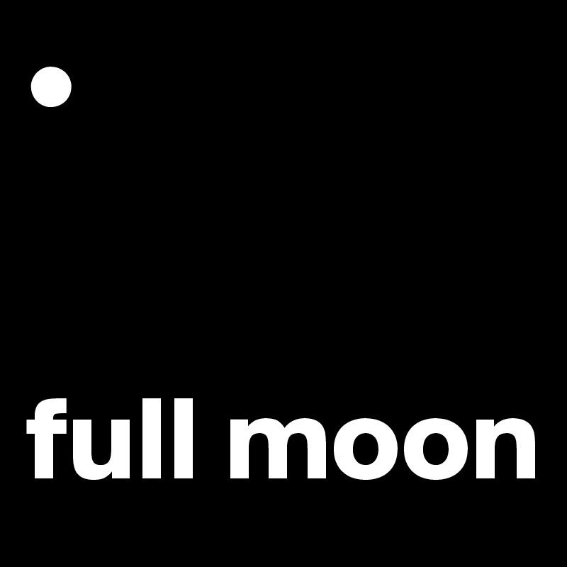 •   full moon