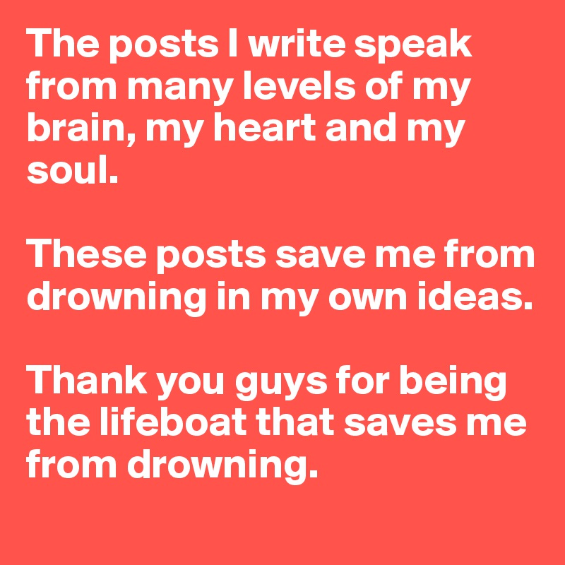 The posts I write speak from many levels of my brain, my heart and my soul.   These posts save me from drowning in my own ideas.   Thank you guys for being the lifeboat that saves me from drowning.