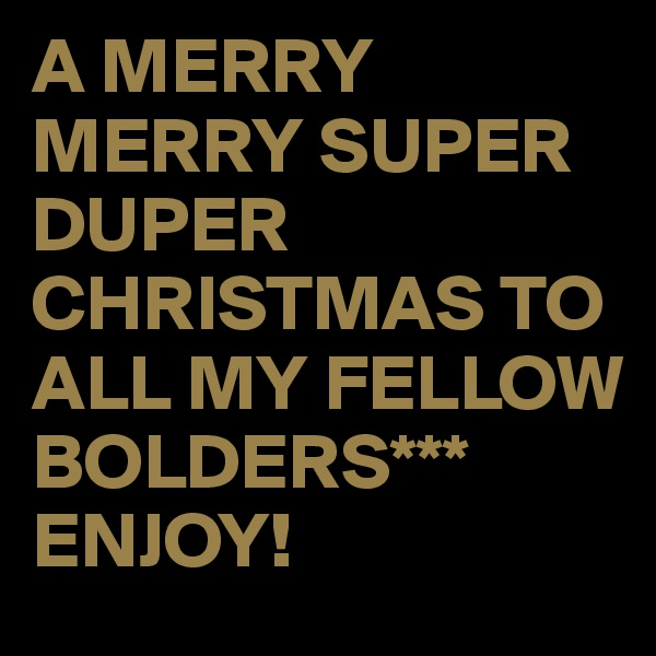 A MERRY MERRY SUPER DUPER CHRISTMAS TO ALL MY FELLOW BOLDERS*** ENJOY!