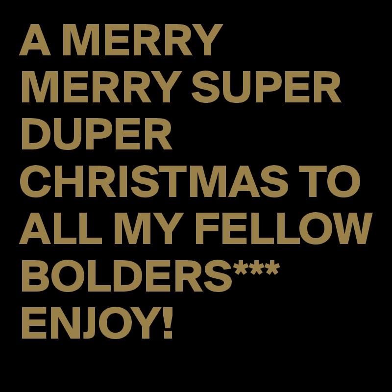 A MERRY MERRY SUPER DUPER CHRISTMAS TO ALL MY FELLOW BOLDERS*** ENJOY!