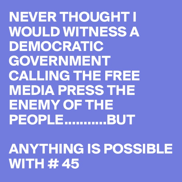 NEVER THOUGHT I WOULD WITNESS A DEMOCRATIC GOVERNMENT CALLING THE FREE MEDIA PRESS THE ENEMY OF THE PEOPLE...........BUT  ANYTHING IS POSSIBLE WITH # 45