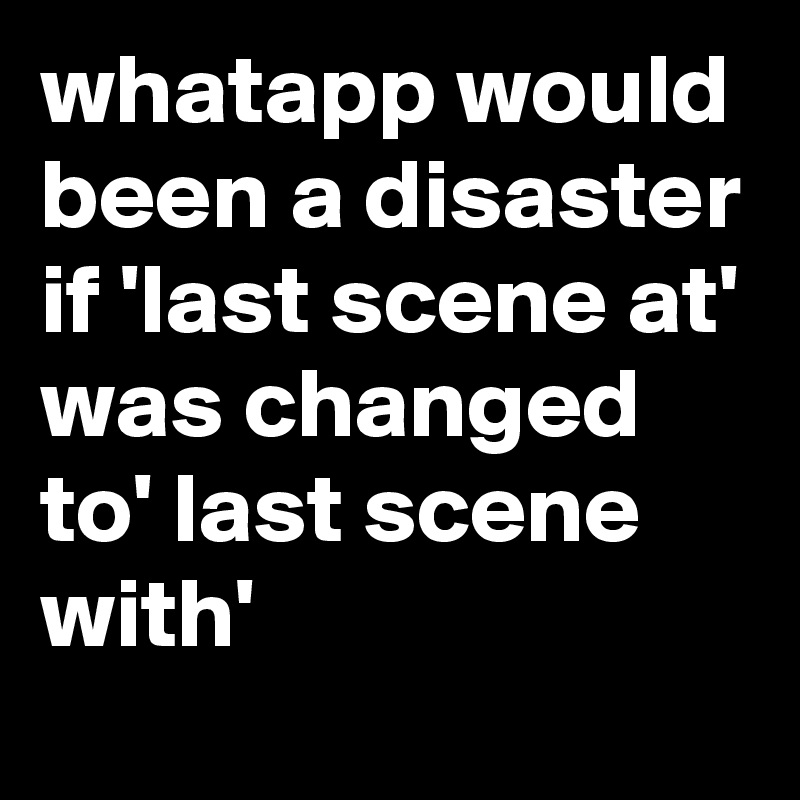 whatapp would been a disaster if 'last scene at' was changed to' last scene with'