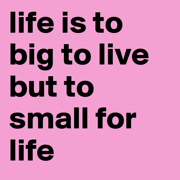 life is to big to live but to small for life