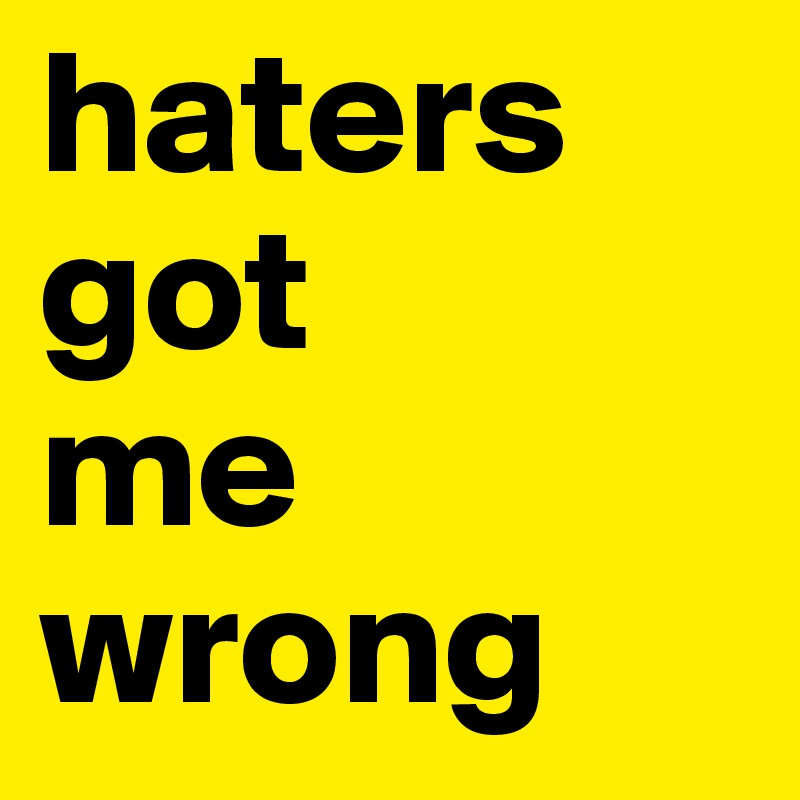 haters  got   me  wrong