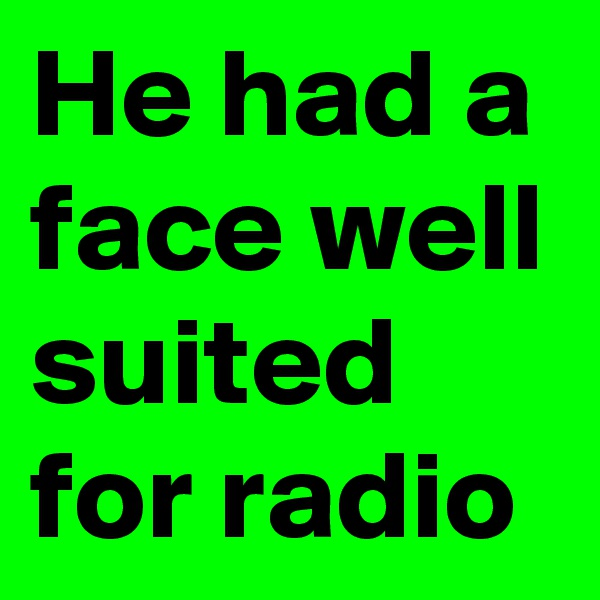 He had a face well suited for radio