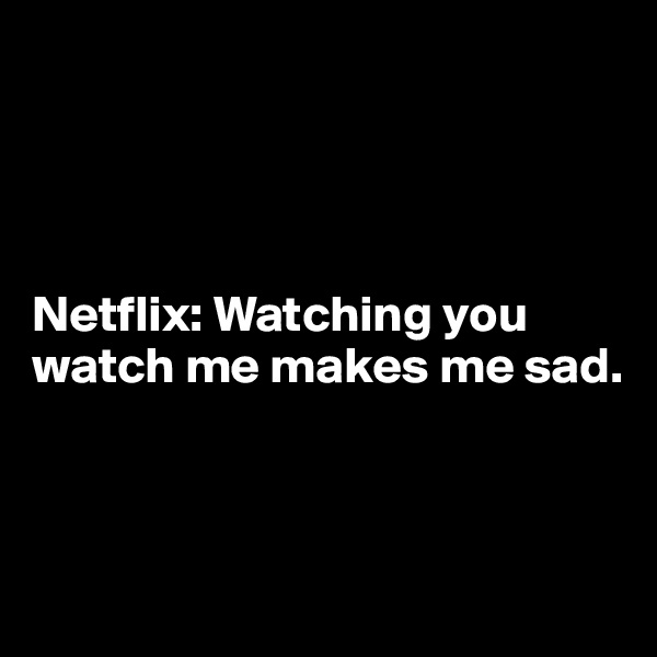 Netflix: Watching you watch me makes me sad.