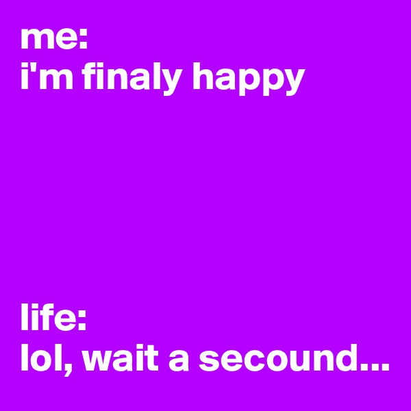 me: i'm finaly happy      life: lol, wait a secound...