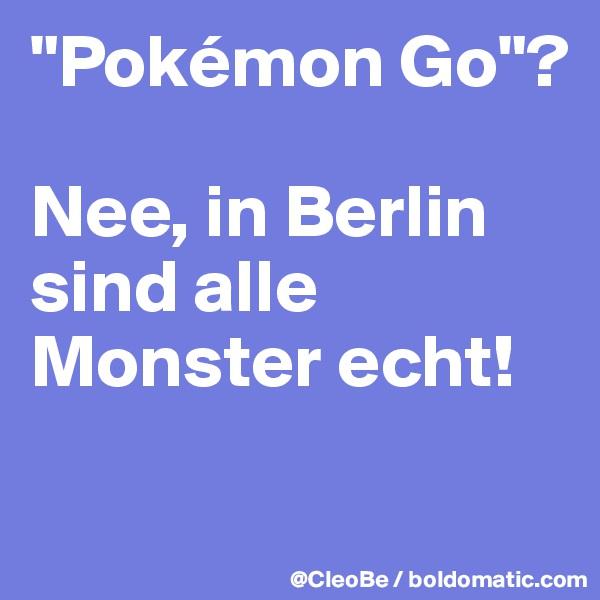 """""""Pokémon Go""""?   Nee, in Berlin sind alle Monster echt!"""