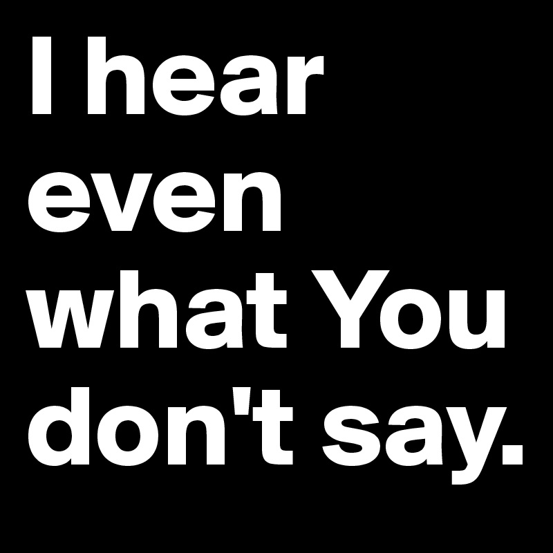 I hear even what You don't say.