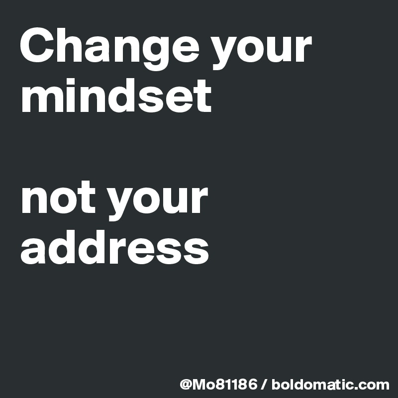Change your mindset   not your address