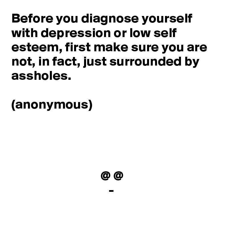 Before you diagnose yourself with depression or low self esteem, first make sure you are not, in fact, just surrounded by assholes.   (anonymous)                                      @ @                                     -