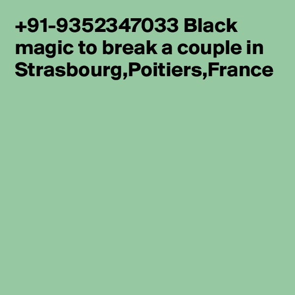 +91-9352347033 Black magic to break a couple in Strasbourg,Poitiers,France