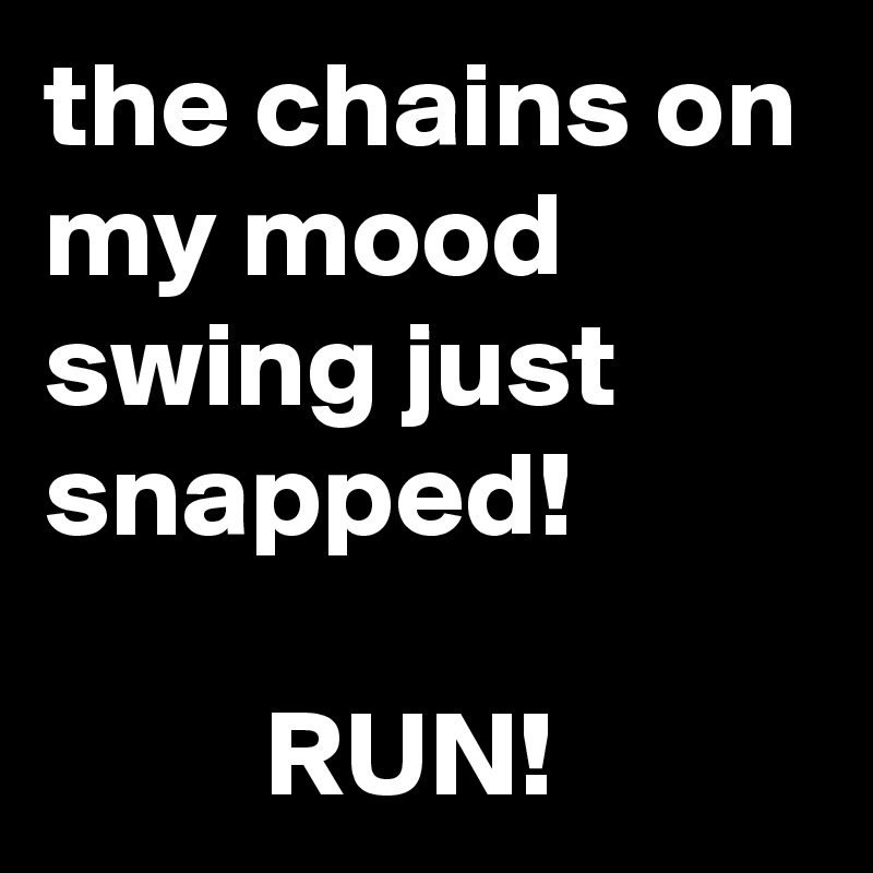 the chains on my mood swing just snapped!           RUN!