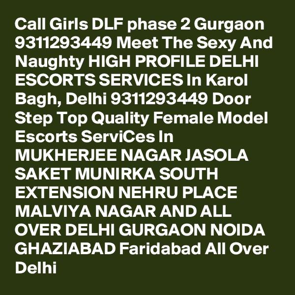 Call Girls DLF phase 2 Gurgaon 9311293449 Meet The Sexy And Naughty HIGH PROFILE DELHI ESCORTS SERVICES In Karol Bagh, Delhi 9311293449 Door Step Top Quality Female Model Escorts ServiCes In MUKHERJEE NAGAR JASOLA SAKET MUNIRKA SOUTH EXTENSION NEHRU PLACE MALVIYA NAGAR AND ALL OVER DELHI GURGAON NOIDA GHAZIABAD Faridabad All Over Delhi