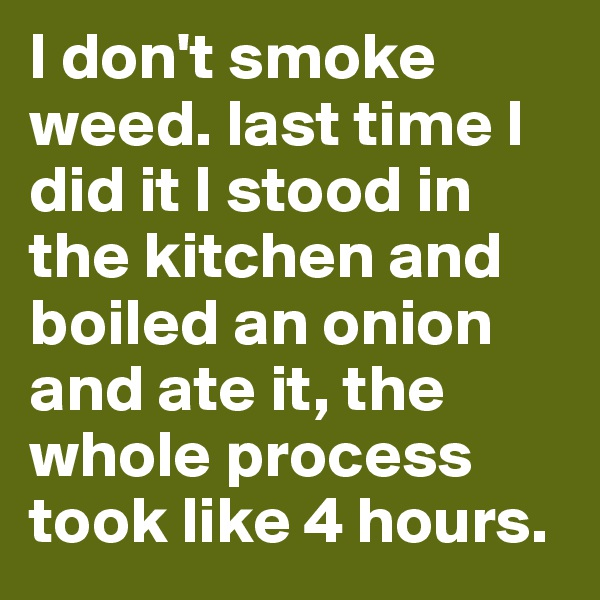I don't smoke weed. last time I did it I stood in the kitchen and boiled an onion and ate it, the whole process took like 4 hours.