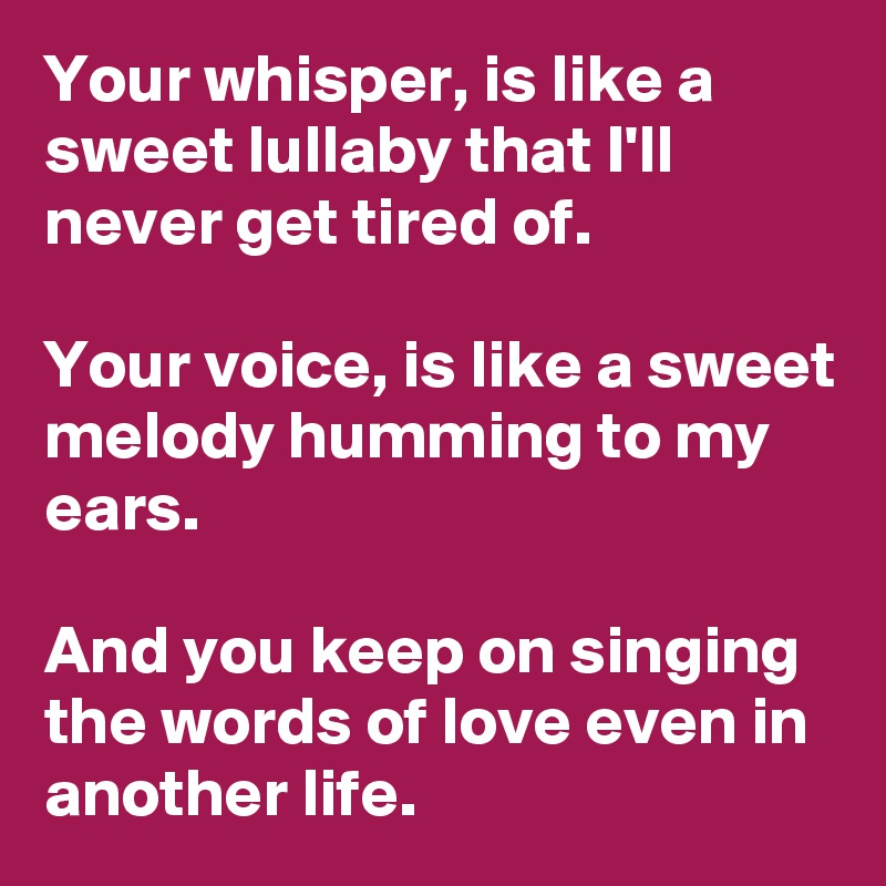 Your whisper, is like a sweet lullaby that I'll never get tired of
