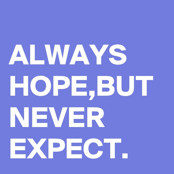 ALWAYS HOPE,BUT NEVER EXPECT.