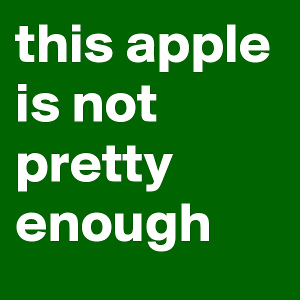 this apple is not pretty enough