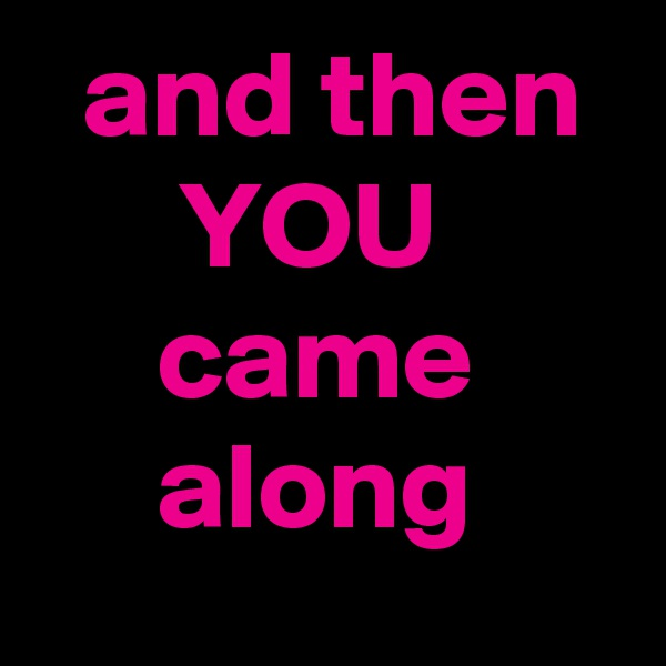 and then        YOU       came           along