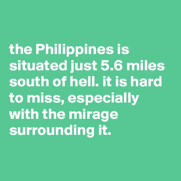 the Philippines is situated just 5.6 miles south of hell. it is hard to miss, especially with the mirage surrounding it.