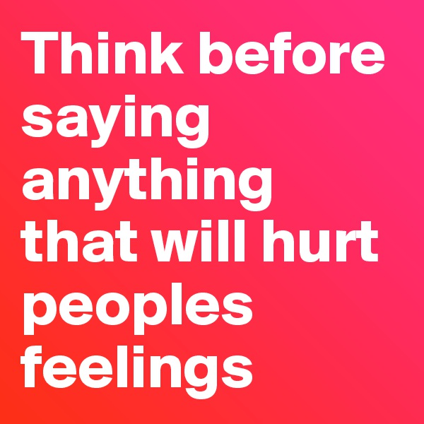 Think before saying anything that will hurt peoples feelings