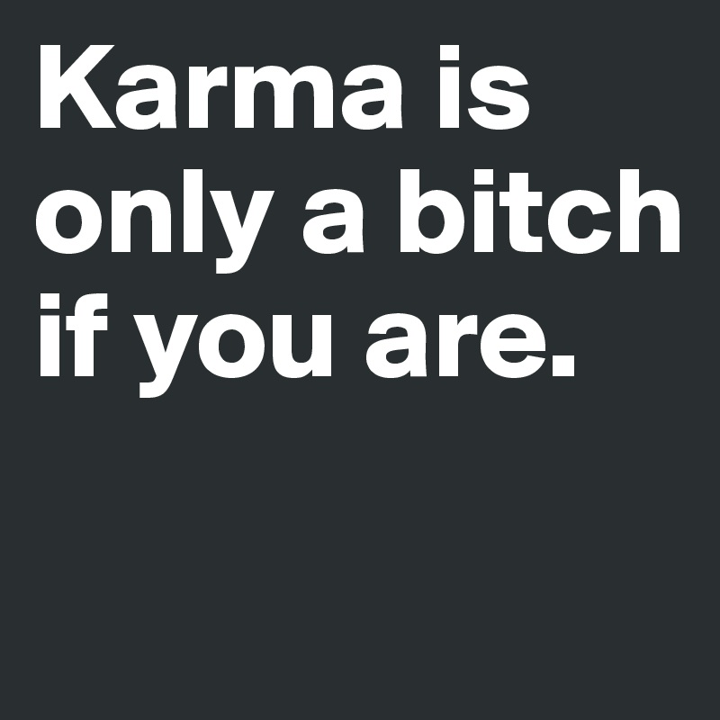 Karma is only a bitch if you are.