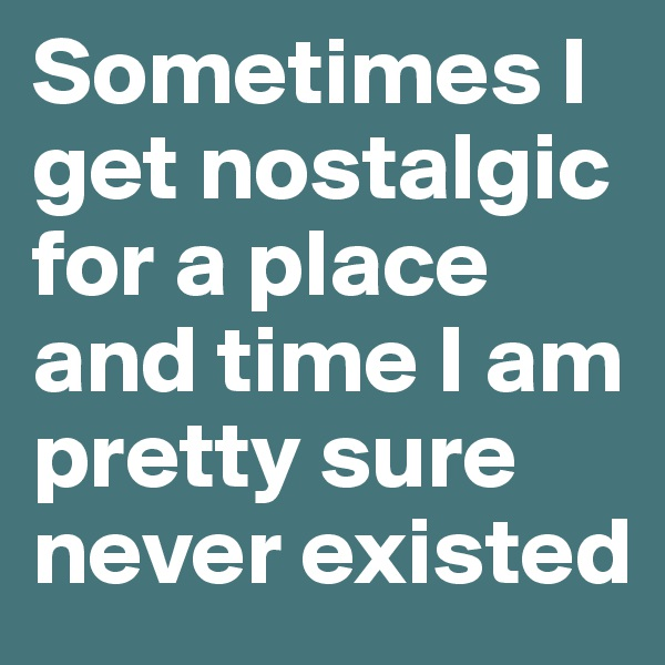 Sometimes I get nostalgic for a place and time I am pretty sure never existed